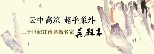"""""""二十世纪江南名城名家系列""""――吴养木书画作品展"""