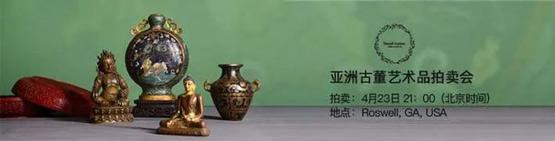 美国南方 Roswell 四月线上拍卖会|聚焦亚洲古董艺术品拍卖会 重磅拍品阵容闪亮登场(二)