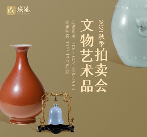 域你有约,共鉴秋色——域鉴2021秋季文物艺术品拍卖会大幕将启!